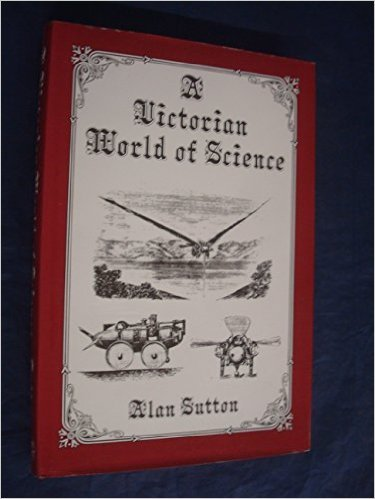 A Victorian World Of Science: A Collection Of Unusual Items And Anecdotes Connected With Ideas About Science And Its Applications In Victorian Times