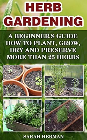 Herb Gardening: A beginner's guide How to Plant, Grow, Dry and Preserve More than 25 Herbs: (Gardening, Gardening Books, Herb Garden, Gardening For Dummies) ... Gardening, Garden Ideas, Indoor Gardening)