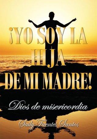 ¡Yo soy la hija de mi madre!: Dios de misericordia