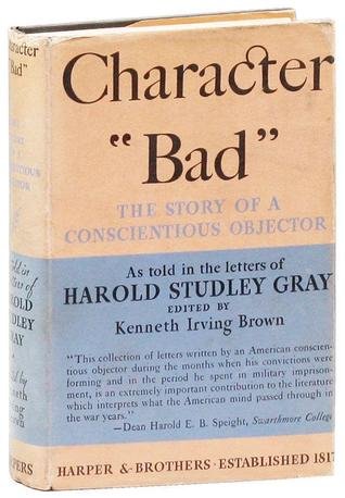 """Character """"Bad""""; the story of a conscientious objector, as told in the letters of Harold Studley Gray"""