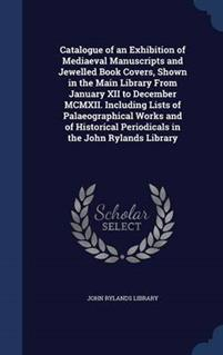 Catalogue of an Exhibition of Mediaeval Manuscripts and Jewelled Book Covers, Shown in the Main Library from January XII to December MCMXII. Including Lists of Palaeographical Works and of Historical Periodicals in the John Rylands Library
