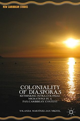 Coloniality of Diasporas: Rethinking Intra-colonial Migrations in a Pan-Caribbean Context (New Caribbean Studies)