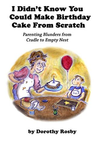 I Didn't Know You Could Make Birthday Cake from Scratch: Parenting Blunders from Cradle to Empty Nest
