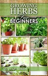 GROWING HERBS: How to Grow Low cost Indoor and Outdoor Herbs in containers, for Profit or for health benefits at home, Simple Basic Recipes ( How to grow herbs, growing herbs for beginners )