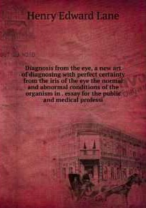 Diagnosis from the eye, a new art of diagnosing with perfect certainty from the iris of the eye the normal and abnormal conditions of the organism in general and of the different organs in particular; a scientific essay for the public and medical professi