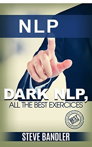 NLP: Dark NLP, Best NLP Exercices (NLP, Hypnosis, Bandler, Mind tricks, Influence, Charisma, Robbins, NLP neuro linguistic programming)