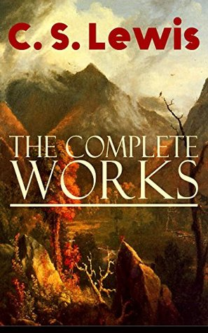 The Complete Works of C. S. Lewis: Fantasy Classics, Science Fiction Novels, Religious Studies, Poetry, Speeches & Autobiography: The Chronicles of Narnia, ... Letters, Mere Christianity, Miracles…