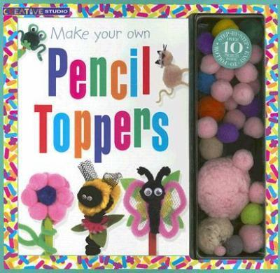 Make Your Own Pencil Toppers [With Pompoms, Fuzzy Sticks, Goggle Eyes, and Felt]