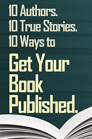 Get Your Book Published.: 10 Authors. 10 True Stories. 10 Ways to Get Your Book Published.