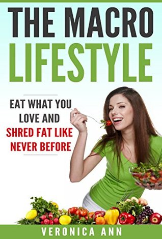 "Macros: The Macro Lifestyle: Eat What You Love And Shed Fat Like Never Before!: ""If It Fits Your Macros"" Diet for The Diet-Reluctant!"