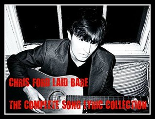 CHRIS FORD LAID BARE THE SONG LYRIC COLLECTION: 30 COMPLETE SONG LYRICS PLUS 3 FREE ALBUM DOWNLOAD LINKS INSIDE THIS BOOK