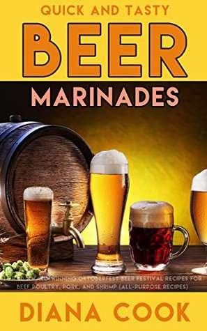 Quick and Tasty Beer Marinades: Top 50 Award-Winning Oktoberfest Beer Festival Recipes for Beef, Poultry, Pork, and Shrimp