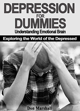 DEPRESSION FOR DUMMIES: Understanding Emotional Brain. Exploring the World of the Depressed (depression, brain, mindfulness, meditation, yoga, physical exercise, therapy)