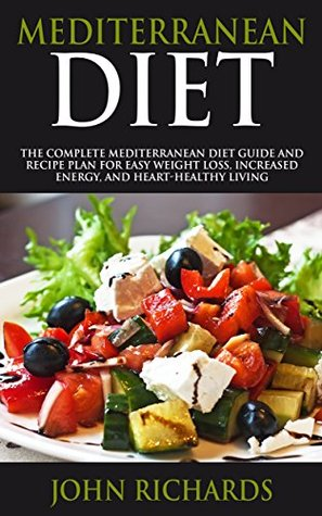 Mediterranean Diet: The Complete Mediterranean Diet Guide And Recipe Plan For Easy Weight Loss, Increased Energy, And Heart-Healthy Living (Includes 7 Day Meal Plan And Shopping List)