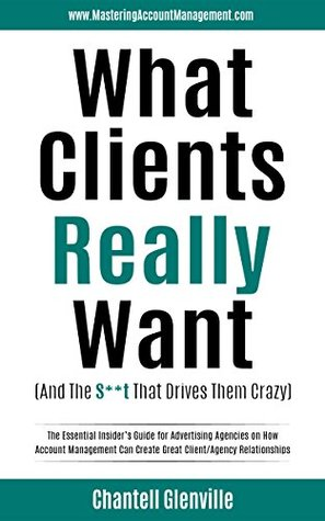 What Clients Really Want (And The S**t That Drives Them Crazy): The Essential Insider's Guide for Advertising Agencies on How Account Management Can Create Great Client/Agency Relationships EPUB