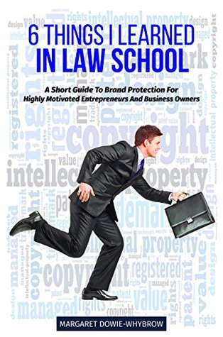 6 Things I Learned In Law School: A Short Guide To Brand Protection, For Highly Motivated Entrepreneurs And Business Owners