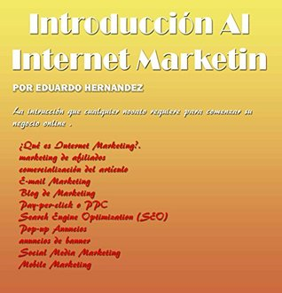 Introducción Al Internet Marketing: Todo lo que hay que saber para introducirse al mundo del internet marketing y los tipos de marketing by Eduardo Hernández