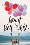 How It Feels to Fly by Kathryn  Holmes