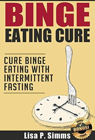 Binge Eating: Cure Binge Eating with Intermittent Fasting (Binge Eating Cure Series Book 4)