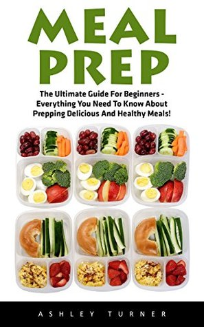 Meal Prep: The Ultimate Guide For Beginners - Everything You Need To Know About Prepping Delicious And Healthy Meals!