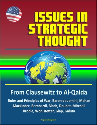 Issues in Strategic Thought: From Clausewitz to Al-Qaida - Rules and Principles of War, Baron de Jomini, Mahan, Mackinder, Bernhardi, Bloch, Douhet, Mitchell, Brodie, Wohlstetter, Giap, Galuta
