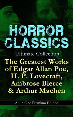 HORROR CLASSICS Ultimate Collection: The Greatest Works of Edgar Allan Poe, H. P. Lovecraft, Ambrose Bierce & Arthur Machen - All in One Premium Edition: ... Murders in the Rue Morgue, The Red Hand...