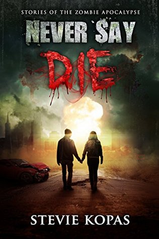 Never Say Die: Stories of The Zombie Apocalypse