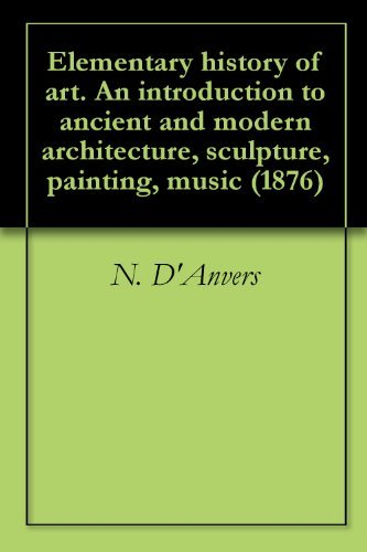 Elementary history of art. An introduction to ancient and modern architecture, sculpture, painting, music (1876)