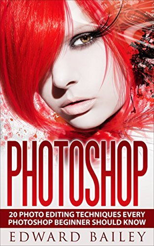 Photoshop: Absolute Beginners Guide:: 20 Photo Editing Techniques Every Photoshop Beginner Should Know!