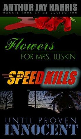 Box Set: Flowers for Mrs. Luskin, Speed Kills, and Until Proven Innocent: Three Investigative True Crime Books by Arthur Jay Harris