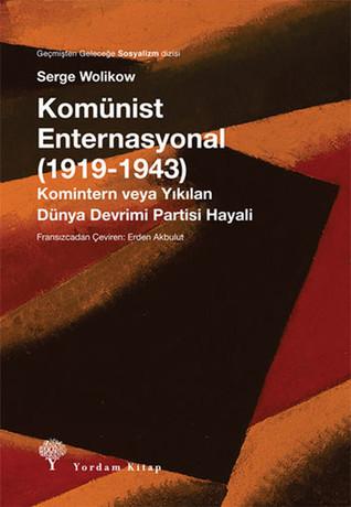 Komünist Enternasyonal (1919-1943): Komintern veya Yıkılan Dünya Devrimi Partisi Hayalleri