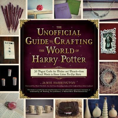 The Unofficial Guide to Crafting the World of Harry Potter: 30 Magical Crafts for Witches and Wizards—from Pencil Wands to House Colors Tie-Dye Shirts