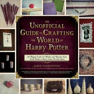 The Unofficial Guide to Crafting the World of Harry Potter: 30 Magical Crafts for Witches and Wizards�from Pencil Wands to House Colors Tie-Dye Shirts