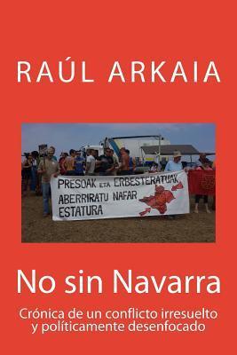 No Sin Navarra: Cronica de Un Conflicto Irresuelto y Politicamente Desenfocado