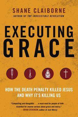Executing Grace: How the Death Penalty Killed Jesus and Why It's Killing Us