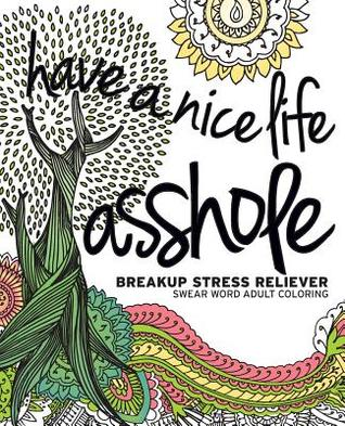 Have A Nice Life Asshole Breakup Stress Reliever Adult Coloring