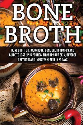 Bone Broth: Bone Broth Diet Cookbook: Bone Broth Recipes and Guide to Lose Up 15 Pounds, Firm Up Your Skin, Reverse Grey Hair and Improve Health in 21 Days