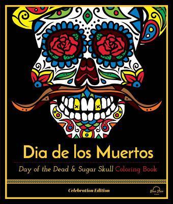 Dia de Los Muertos: Day of the Dead and Sugar Skull Coloring Book, Celebration Edition