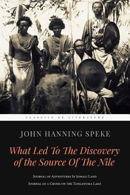 What Led to the Discovery of the Source of the Nile: Journal of Adventures in Somali Land & Journal of a Cruise on the Tanganyika Lake