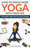 How to Sneak More Yoga Into Your Life: A Doable Yoga Plan for Busy People (Yoga for Busy People Book 1)