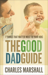The Good Dad Guide: 7 Things That Matter Most to Your Kids