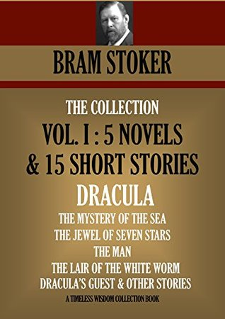 DRACULA, THE MYSTERY OF THE SEA, THE JEWEL OF SEVEN STARS, THE MAN, THE LAIR OF THE WHITE WORM, DRACULA'S GUEST & OTHER STORIES: (VOL. I: 5 NOVELS & 15 SHORT STORIES) (Timeless Wisdom Collection)