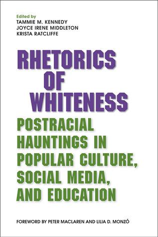 Rhetorics of Whiteness: Postracial Hauntings in Popular Culture, Social Media, and Education