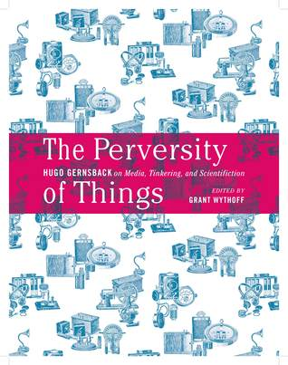 The Perversity of Things: Hugo Gernsback on Media, Tinkering, and Scientifiction