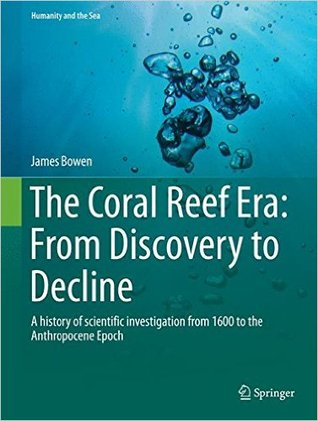 The Coral Reef Era: From Discovery to Decline: A History of Scientific Investigation from 1600 to the Anthropocene Epoch