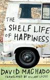 The Shelf Life of Happiness by David Machado