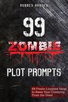 99 Zombie Plot Prompts for 99c: 99 Freely-Licensed Ideas to Raise Your Creativity From the Dead (99 Plot Prompts for 99c Book 1)