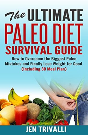 Paleo: The Ultimate Paleo Diet Survival Guide (Paleolithic Diet) (Paleo Cookbook) (Paleo Diet for Beginners with Delicious Recipes for Weight Loss, Healthy Body and Mind)