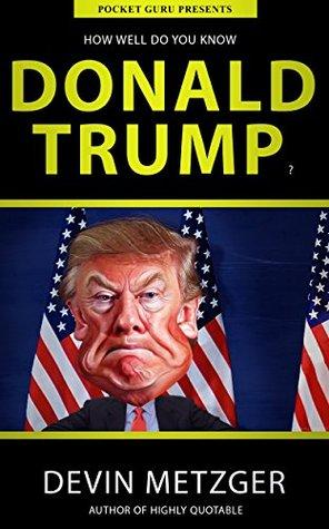 Internet gratis Descargar libros de nuevo How Well Do You Know Donald Trump?: A Completely Unauthorized Quiz Book