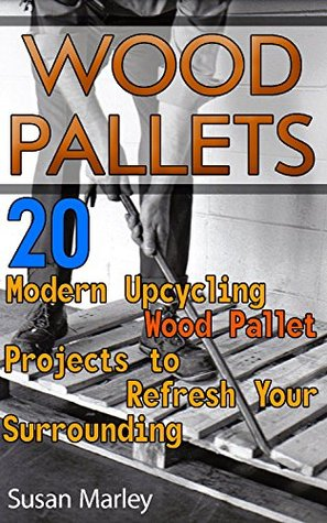 Wood Pallets: 20 Modern Upcycling Wood Pallet Projects to Refresh Your Surrounding: (Wood Pallet, DIY Projects, DIY Household Hacks, Home, Woodworking, Design)